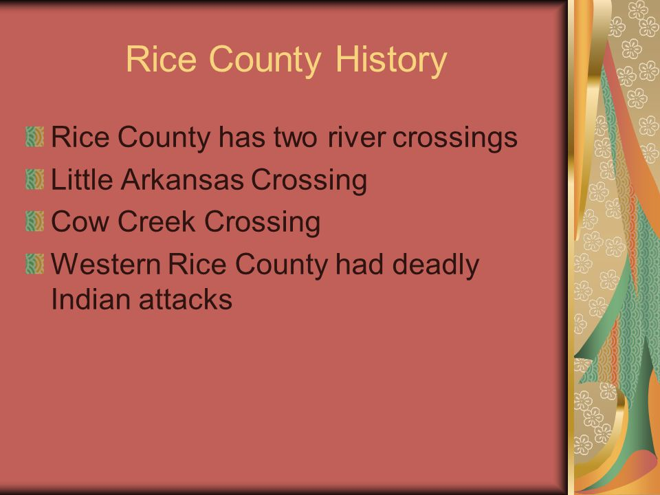 Rice County History Rice County has two river crossings Little Arkansas Crossing Cow Creek Crossing Western Rice County had deadly Indian attacks
