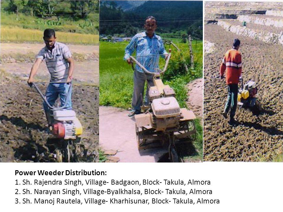 Power Weeder Distribution: 1. Sh. Rajendra Singh, Village- Badgaon, Block- Takula, Almora 2. Sh. Narayan Singh, Village-Byalkhalsa, Block- Takula, Alm