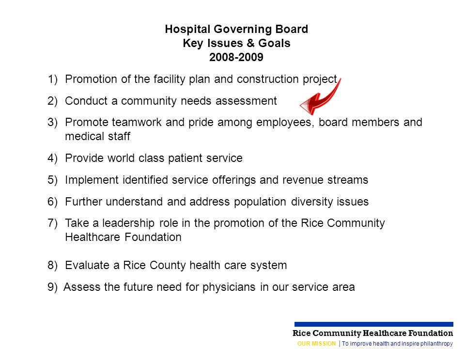 OUR MISSION │To improve health and inspire philanthropy Rice Community Healthcare Foundation Hospital Governing Board Key Issues & Goals 2008-2009 1)Promotion of the facility plan and construction project 2)Conduct a community needs assessment 3)Promote teamwork and pride among employees, board members and medical staff 4)Provide world class patient service 5)Implement identified service offerings and revenue streams 6)Further understand and address population diversity issues 7)Take a leadership role in the promotion of the Rice Community Healthcare Foundation 8) Evaluate a Rice County health care system 9) Assess the future need for physicians in our service area