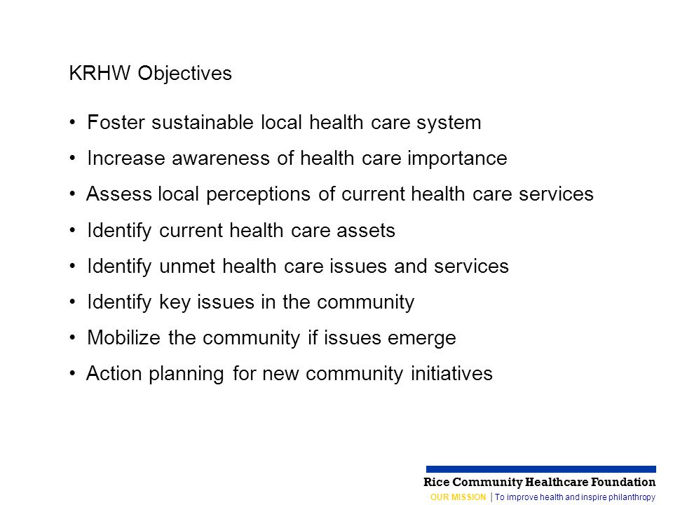 OUR MISSION │To improve health and inspire philanthropy Rice Community Healthcare Foundation KRHW Objectives Foster sustainable local health care system Increase awareness of health care importance Assess local perceptions of current health care services Identify current health care assets Identify unmet health care issues and services Identify key issues in the community Mobilize the community if issues emerge Action planning for new community initiatives