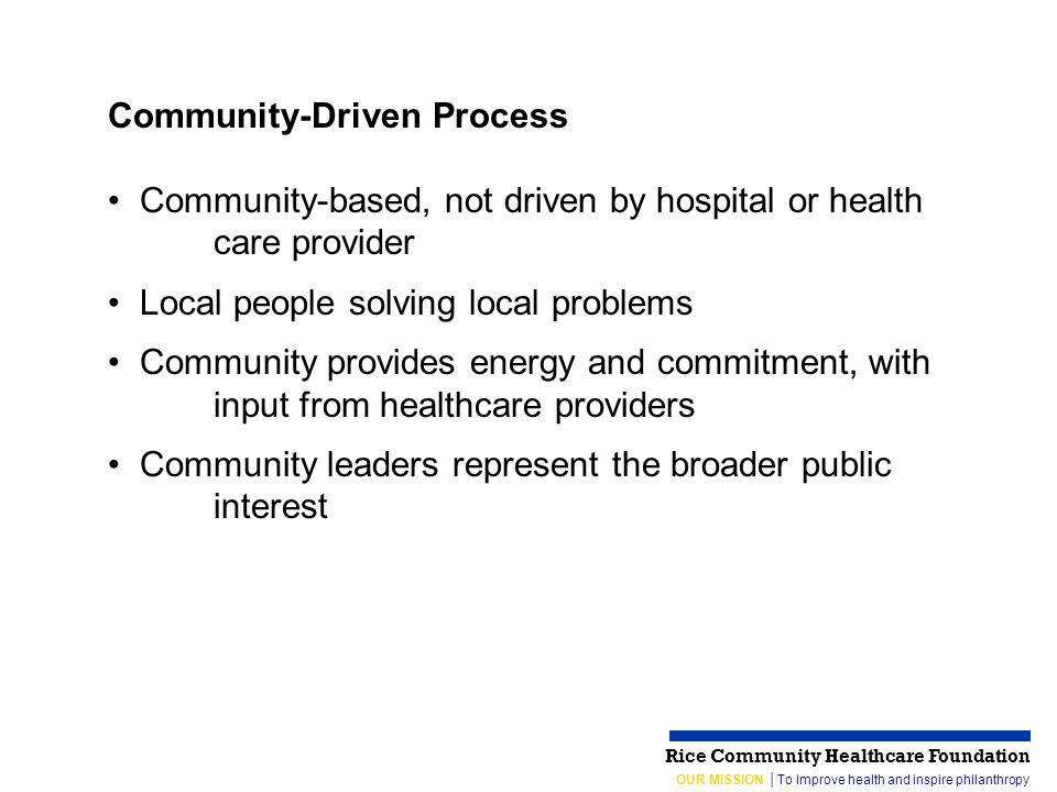 OUR MISSION │To improve health and inspire philanthropy Rice Community Healthcare Foundation Community-Driven Process Community-based, not driven by hospital or health care provider Local people solving local problems Community provides energy and commitment, with input from healthcare providers Community leaders represent the broader public interest