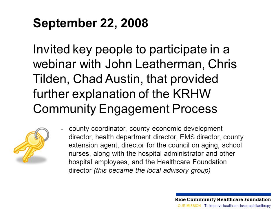 OUR MISSION │To improve health and inspire philanthropy Rice Community Healthcare Foundation September 22, 2008 Invited key people to participate in a webinar with John Leatherman, Chris Tilden, Chad Austin, that provided further explanation of the KRHW Community Engagement Process - county coordinator, county economic development director, health department director, EMS director, county extension agent, director for the council on aging, school nurses, along with the hospital administrator and other hospital employees, and the Healthcare Foundation director (this became the local advisory group)