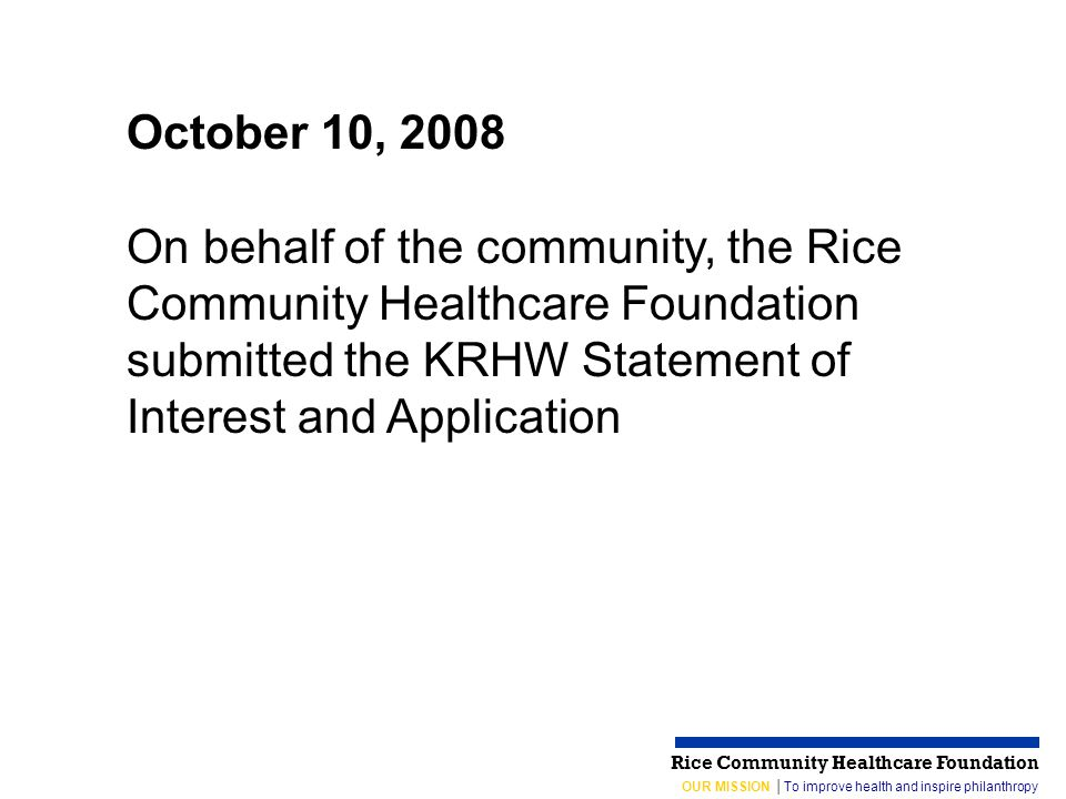 OUR MISSION │To improve health and inspire philanthropy Rice Community Healthcare Foundation October 10, 2008 On behalf of the community, the Rice Community Healthcare Foundation submitted the KRHW Statement of Interest and Application