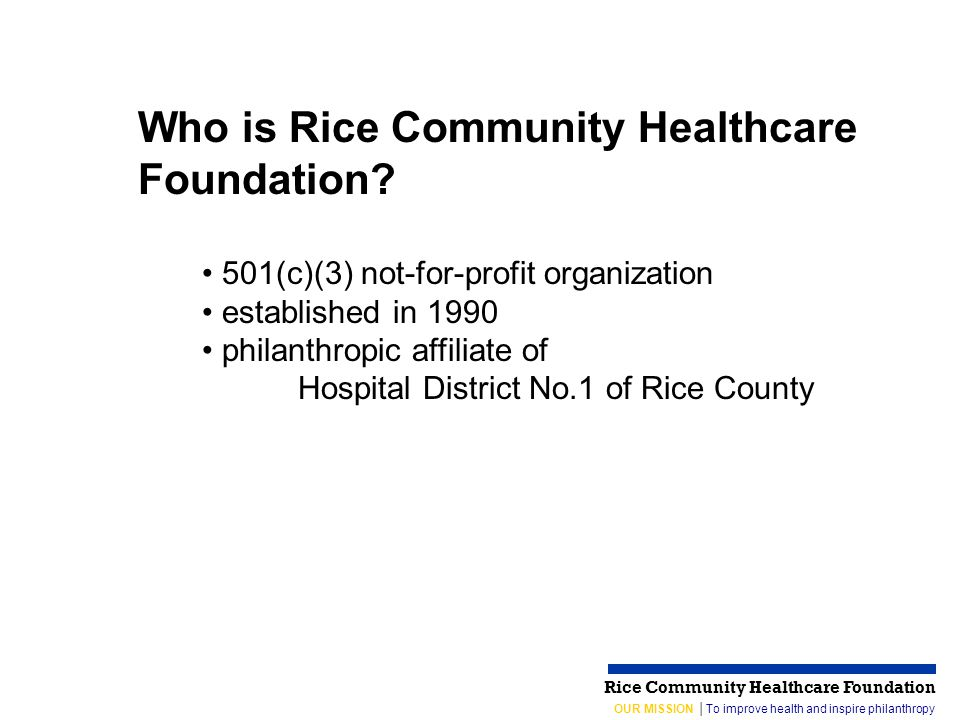OUR MISSION │To improve health and inspire philanthropy Rice Community Healthcare Foundation 501(c)(3) not-for-profit organization established in 1990 philanthropic affiliate of Hospital District No.1 of Rice County Who is Rice Community Healthcare Foundation