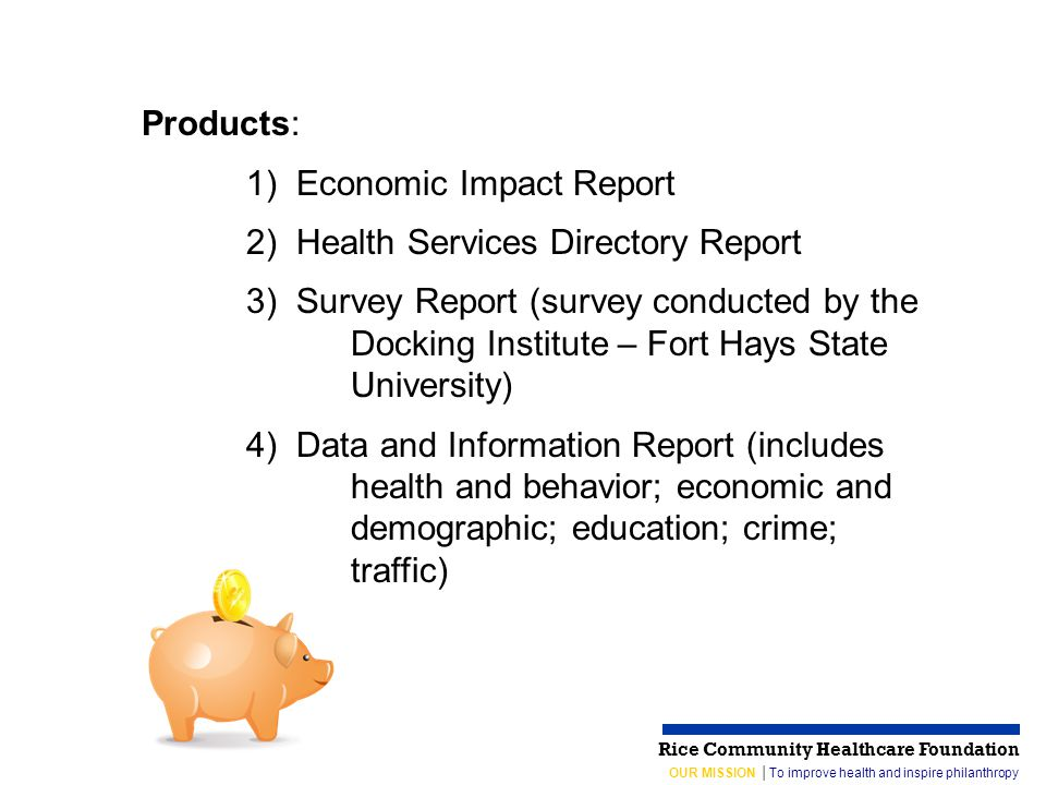 OUR MISSION │To improve health and inspire philanthropy Rice Community Healthcare Foundation Products: 1) Economic Impact Report 2) Health Services Directory Report 3) Survey Report (survey conducted by the Docking Institute – Fort Hays State University) 4) Data and Information Report (includes health and behavior; economic and demographic; education; crime; traffic)