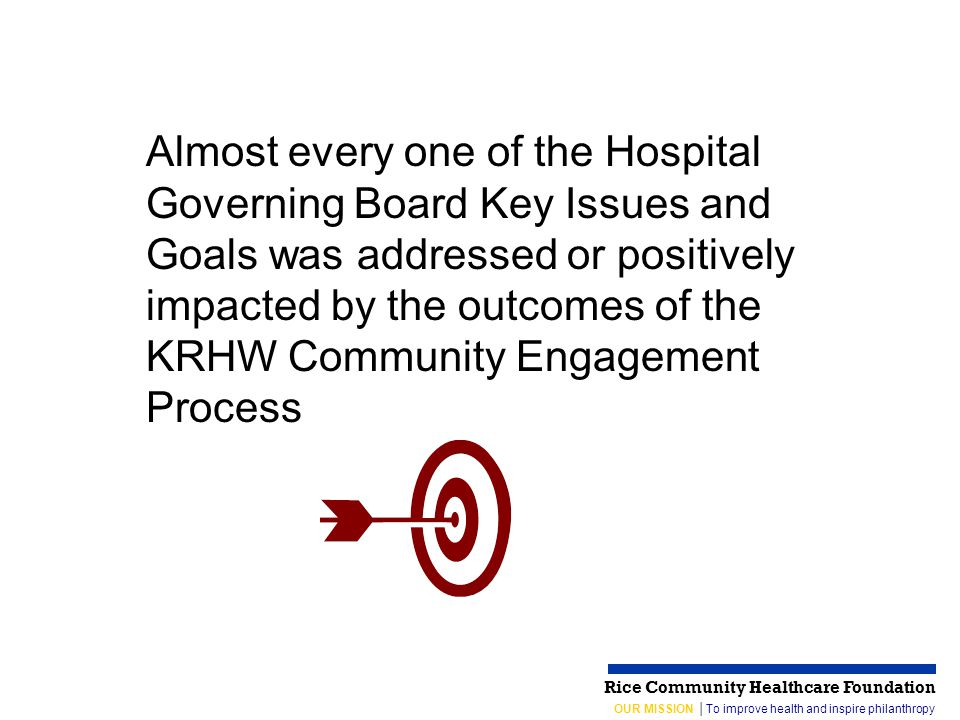 OUR MISSION │To improve health and inspire philanthropy Rice Community Healthcare Foundation Almost every one of the Hospital Governing Board Key Issues and Goals was addressed or positively impacted by the outcomes of the KRHW Community Engagement Process