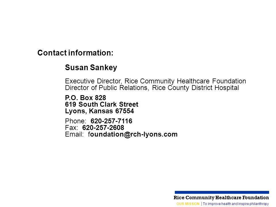 OUR MISSION │To improve health and inspire philanthropy Rice Community Healthcare Foundation Contact information: Susan Sankey Executive Director, Rice Community Healthcare Foundation Director of Public Relations, Rice County District Hospital P.O.