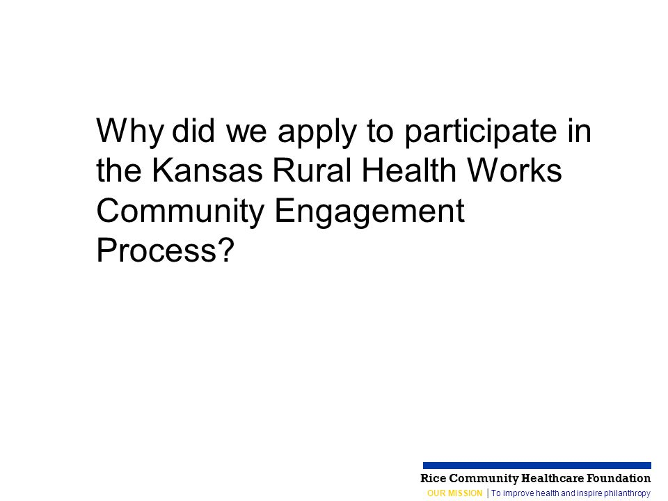 OUR MISSION │To improve health and inspire philanthropy Rice Community Healthcare Foundation Why did we apply to participate in the Kansas Rural Health Works Community Engagement Process