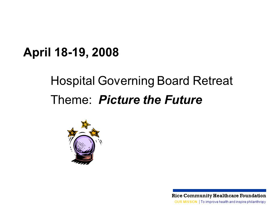 OUR MISSION │To improve health and inspire philanthropy Rice Community Healthcare Foundation April 18-19, 2008 Hospital Governing Board Retreat Theme: Picture the Future