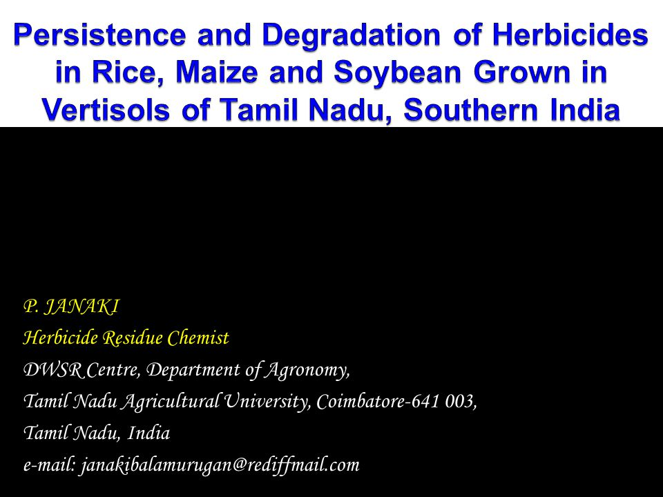 P. JANAKI Herbicide Residue Chemist DWSR Centre, Department of Agronomy, Tamil Nadu Agricultural University, Coimbatore-641 003, Tamil Nadu, India e-m