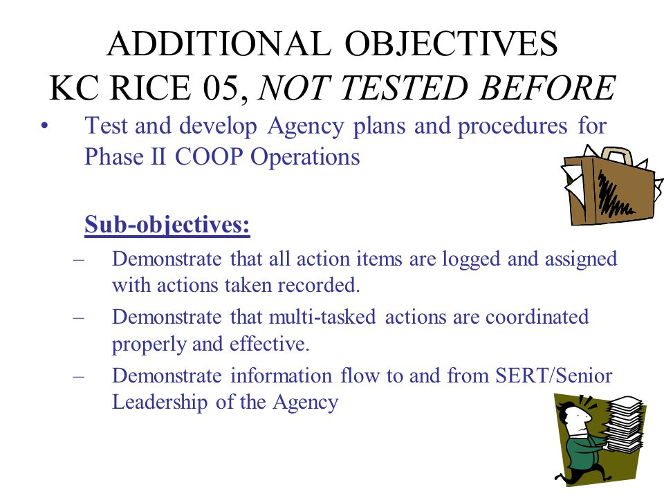 ADDITIONAL OBJECTIVES KC RICE 05, NOT TESTED BEFORE Test and develop Agency plans and procedures for Phase II COOP Operations Sub-objectives: –Demonstrate that all action items are logged and assigned with actions taken recorded.