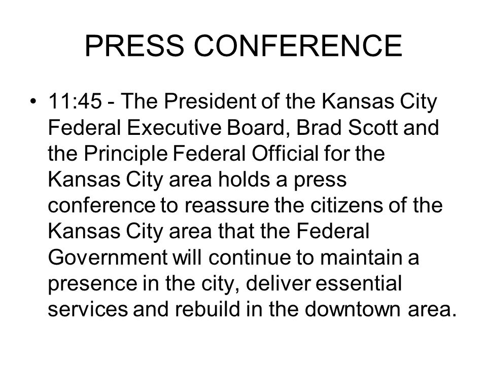 PRESS CONFERENCE 11:45 - The President of the Kansas City Federal Executive Board, Brad Scott and the Principle Federal Official for the Kansas City area holds a press conference to reassure the citizens of the Kansas City area that the Federal Government will continue to maintain a presence in the city, deliver essential services and rebuild in the downtown area.