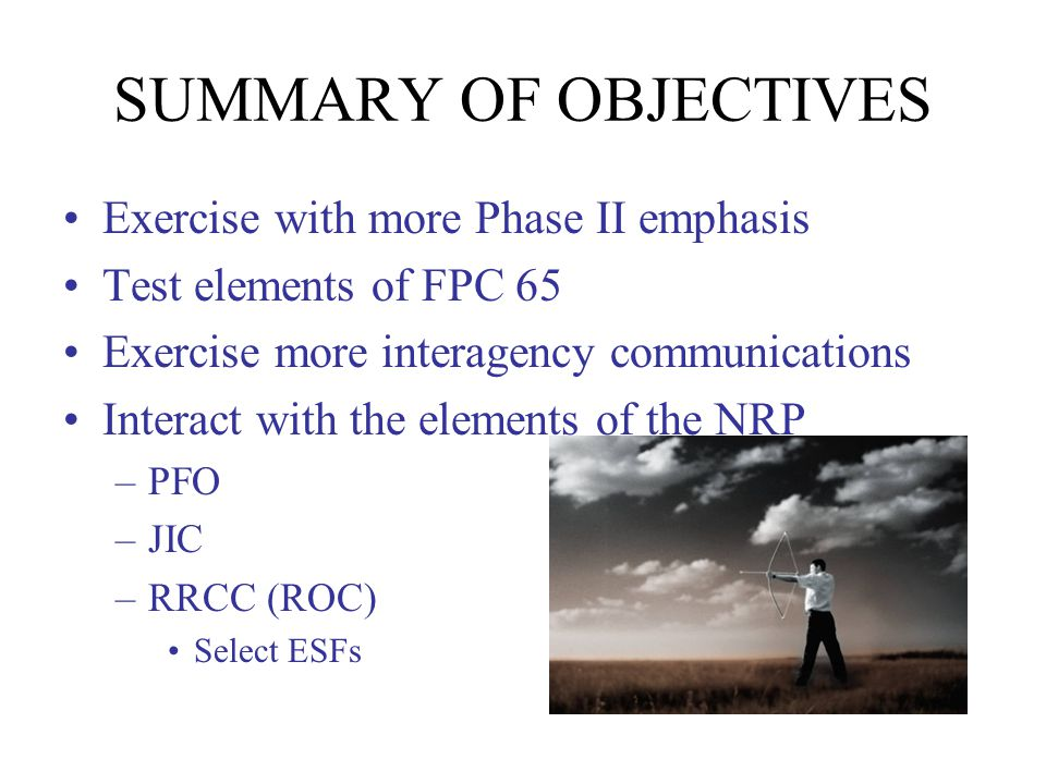 SUMMARY OF OBJECTIVES Exercise with more Phase II emphasis Test elements of FPC 65 Exercise more interagency communications Interact with the elements of the NRP –PFO –JIC –RRCC (ROC) Select ESFs