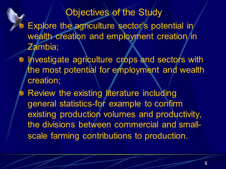 Objectives of the Study Explore the agriculture sector's potential in wealth creation and employment creation in Zambia; Investigate agriculture crops and sectors with the most potential for employment and wealth creation; Review the existing literature including general statistics-for example to confirm existing production volumes and productivity, the divisions between commercial and small- scale farming contributions to production.