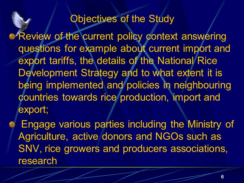 Objectives of the Study Review of the current policy context answering questions for example about current import and export tariffs, the details of the National Rice Development Strategy and to what extent it is being implemented and policies in neighbouring countries towards rice production, import and export; Engage various parties including the Ministry of Agriculture, active donors and NGOs such as SNV, rice growers and producers associations, research 6