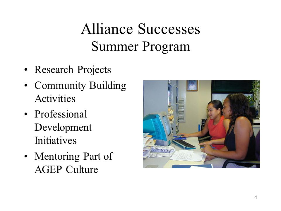4 Alliance Successes Summer Program Research Projects Community Building Activities Professional Development Initiatives Mentoring Part of AGEP Culture