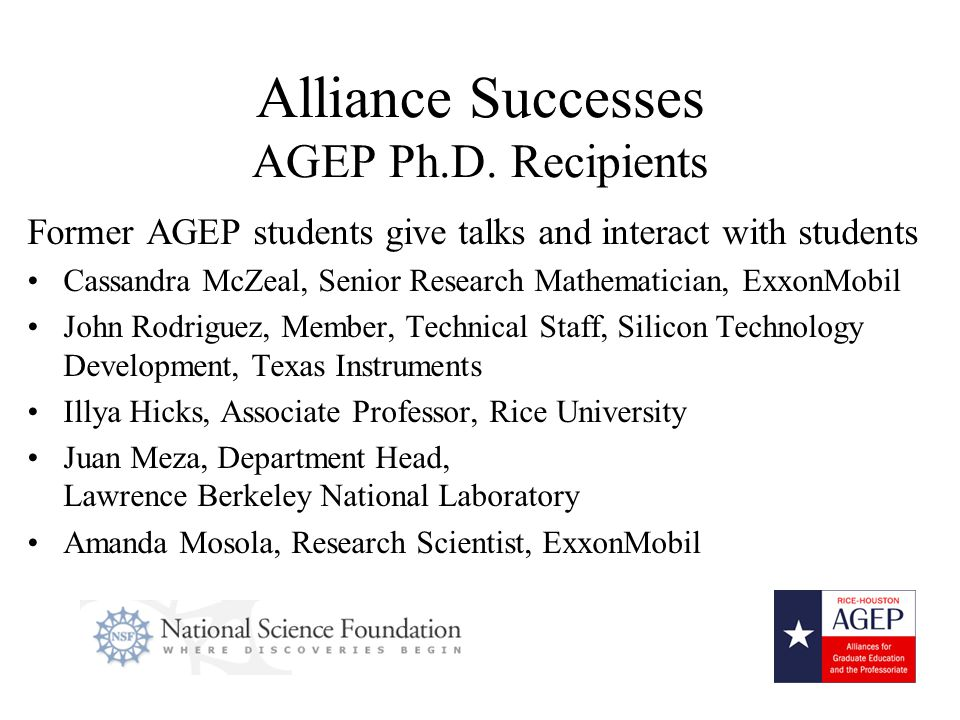 7 Former AGEP students give talks and interact with students Cassandra McZeal, Senior Research Mathematician, ExxonMobil John Rodriguez, Member, Technical Staff, Silicon Technology Development, Texas Instruments Illya Hicks, Associate Professor, Rice University Juan Meza, Department Head, Lawrence Berkeley National Laboratory Amanda Mosola, Research Scientist, ExxonMobil Alliance Successes AGEP Ph.D.