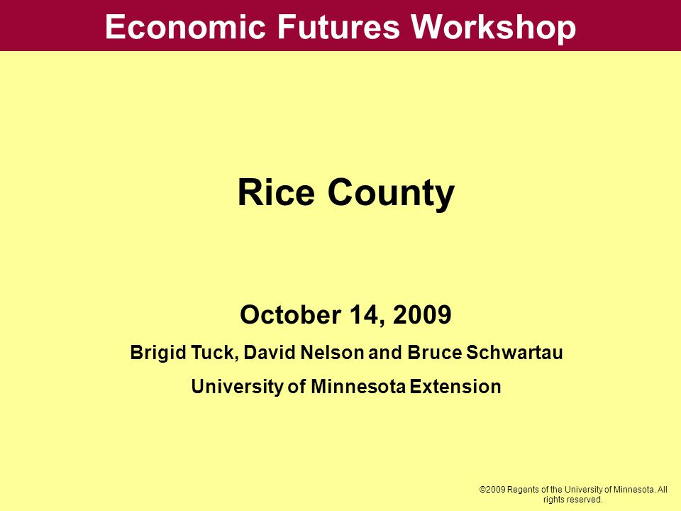 Economic Futures Workshop Rice County October 14, 2009 Brigid Tuck, David Nelson and Bruce Schwartau University of Minnesota Extension ©2009 Regents o