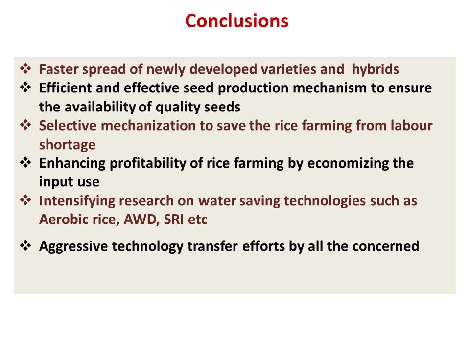 Conclusions  Faster spread of newly developed varieties and hybrids  Efficient and effective seed production mechanism to ensure the availability of quality seeds  Selective mechanization to save the rice farming from labour shortage  Enhancing profitability of rice farming by economizing the input use  Intensifying research on water saving technologies such as Aerobic rice, AWD, SRI etc  Aggressive technology transfer efforts by all the concerned