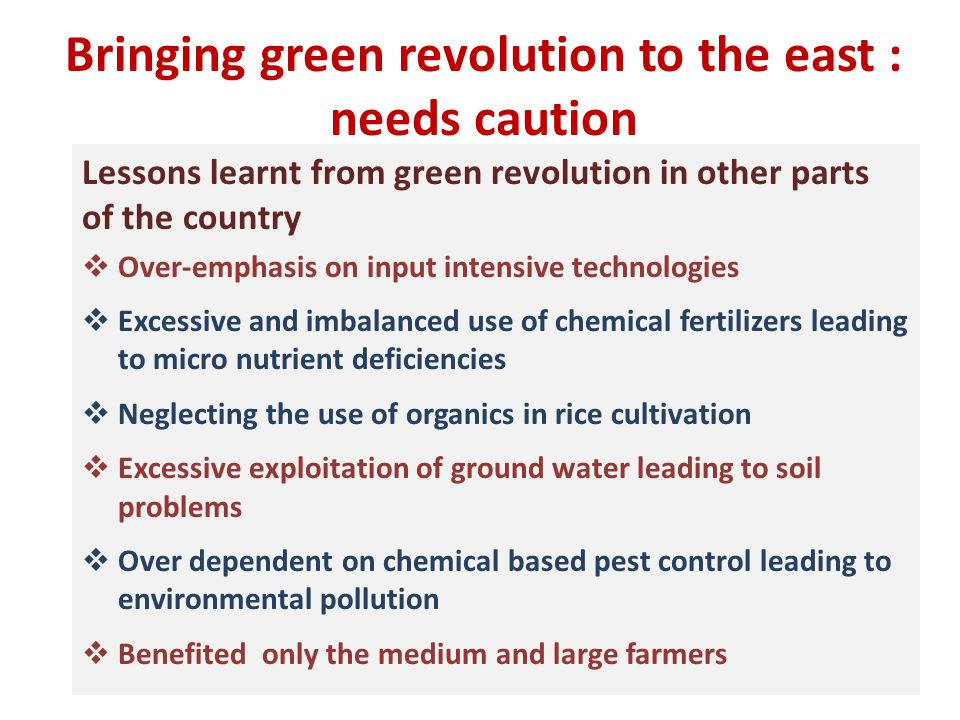 Bringing green revolution to the east : needs caution Lessons learnt from green revolution in other parts of the country  Over-emphasis on input intensive technologies  Excessive and imbalanced use of chemical fertilizers leading to micro nutrient deficiencies  Neglecting the use of organics in rice cultivation  Excessive exploitation of ground water leading to soil problems  Over dependent on chemical based pest control leading to environmental pollution  Benefited only the medium and large farmers