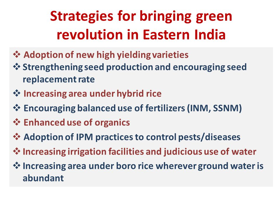 Strategies for bringing green revolution in Eastern India  Adoption of new high yielding varieties  Strengthening seed production and encouraging seed replacement rate  Increasing area under hybrid rice  Encouraging balanced use of fertilizers (INM, SSNM)  Enhanced use of organics  Adoption of IPM practices to control pests/diseases  Increasing irrigation facilities and judicious use of water  Increasing area under boro rice wherever ground water is abundant