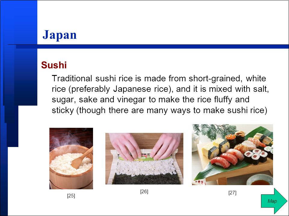 Japan Sushi Traditional sushi rice is made from short-grained, white rice (preferably Japanese rice), and it is mixed with salt, sugar, sake and vinegar to make the rice fluffy and sticky (though there are many ways to make sushi rice) Map [25] [26] [27]