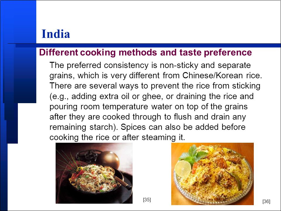 India Different cooking methods and taste preference The preferred consistency is non-sticky and separate grains, which is very different from Chinese