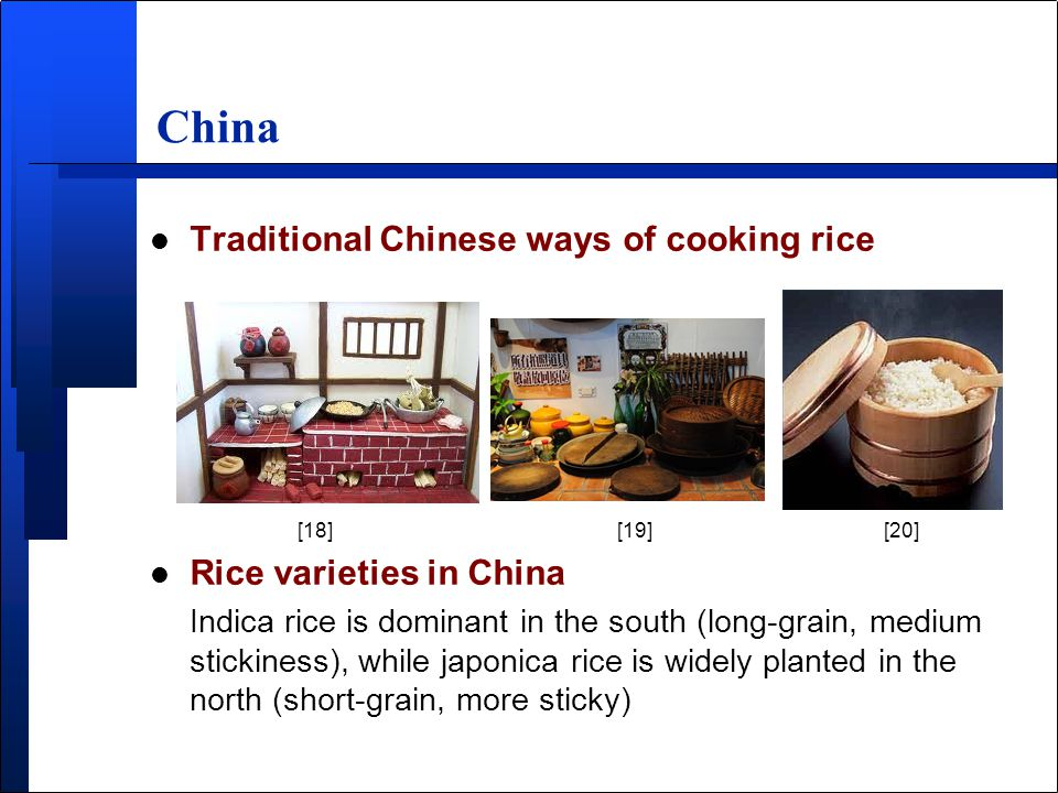 China l Traditional Chinese ways of cooking rice [18] [19] [20] l Rice varieties in China Indica rice is dominant in the south (long-grain, medium stickiness), while japonica rice is widely planted in the north (short-grain, more sticky)