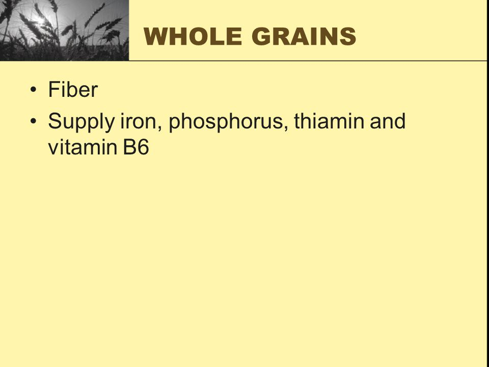 WHOLE GRAINS Fiber Supply iron, phosphorus, thiamin and vitamin B6