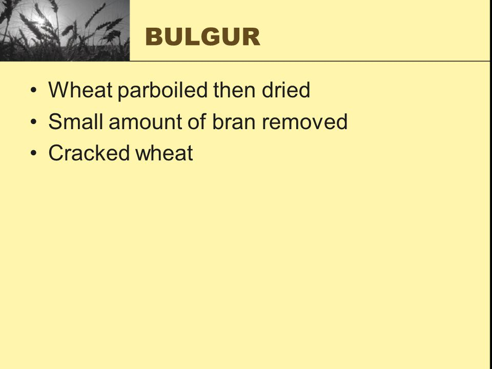 BULGUR Wheat parboiled then dried Small amount of bran removed Cracked wheat