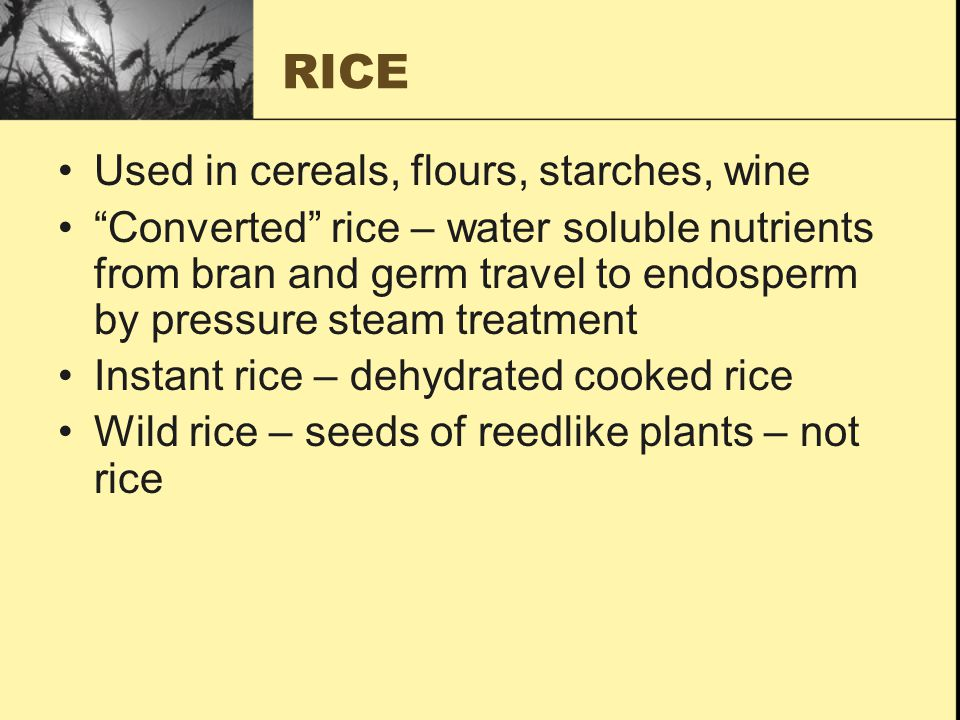 RICE Used in cereals, flours, starches, wine Converted rice – water soluble nutrients from bran and germ travel to endosperm by pressure steam treatment Instant rice – dehydrated cooked rice Wild rice – seeds of reedlike plants – not rice