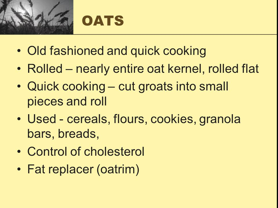 OATS Old fashioned and quick cooking Rolled – nearly entire oat kernel, rolled flat Quick cooking – cut groats into small pieces and roll Used - cereals, flours, cookies, granola bars, breads, Control of cholesterol Fat replacer (oatrim)