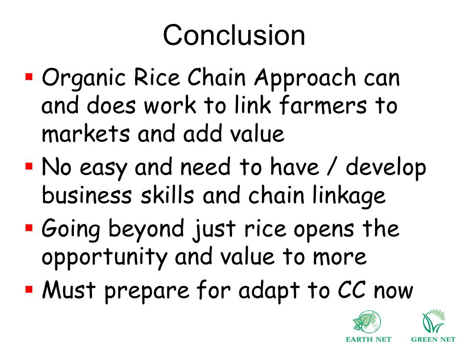 Conclusion  Organic Rice Chain Approach can and does work to link farmers to markets and add value  No easy and need to have / develop business skills and chain linkage  Going beyond just rice opens the opportunity and value to more  Must prepare for adapt to CC now