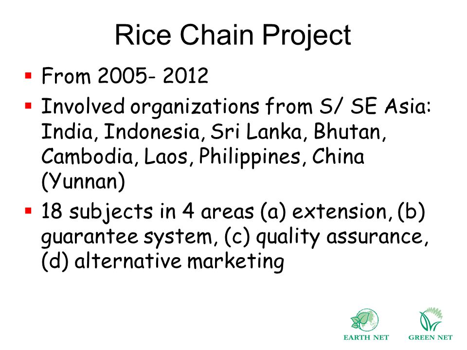 Rice Chain Project  From 2005- 2012  Involved organizations from S/ SE Asia: India, Indonesia, Sri Lanka, Bhutan, Cambodia, Laos, Philippines, China (Yunnan)  18 subjects in 4 areas (a) extension, (b) guarantee system, (c) quality assurance, (d) alternative marketing