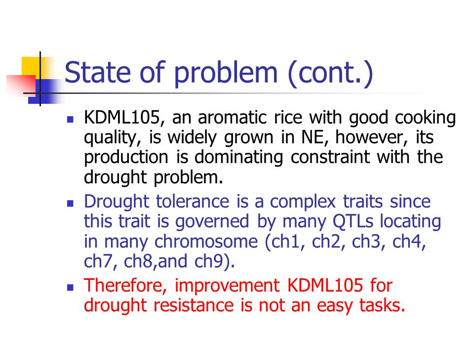 State of problem (cont.) KDML105, an aromatic rice with good cooking quality, is widely grown in NE, however, its production is dominating constraint with the drought problem.