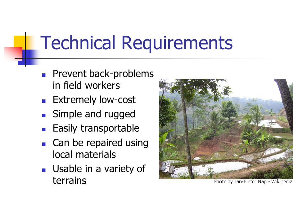 Technical Requirements Prevent back-problems in field workers Extremely low-cost Simple and rugged Easily transportable Can be repaired using local materials Usable in a variety of terrains Photo by Jan-Pieter Nap - Wikipedia