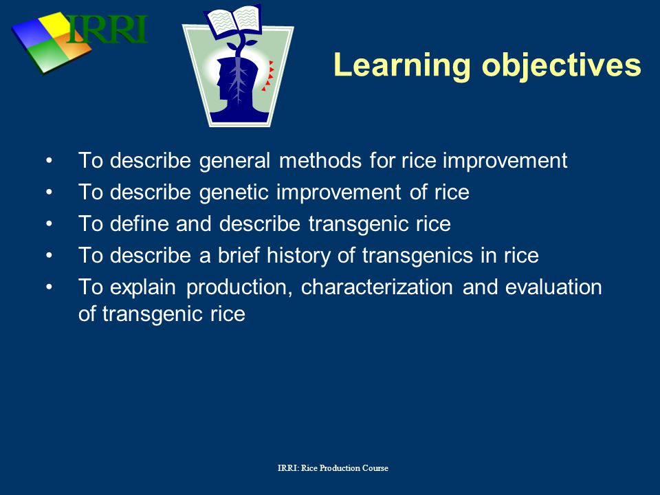 IRRI: Rice Production Course Option 1Management practices – Agronomic practices (sowing, fertilizer, water, soil preparation, etc.) – Integrated Pest Management (IPM) – Integrated nutrient management – Post harvest losses (drying, storage, etc.) Option 2Genetic improvement Option 3Combination of options 1 and 2 Can anyone describe methods for rice improvement?