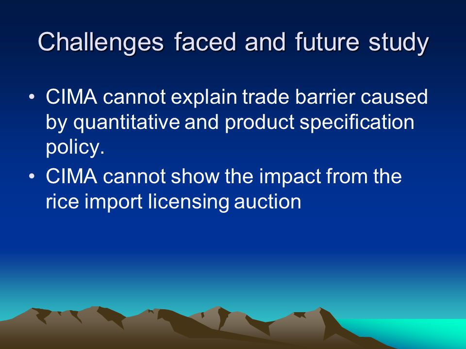Challenges faced and future study CIMA cannot explain trade barrier caused by quantitative and product specification policy. CIMA cannot show the impa