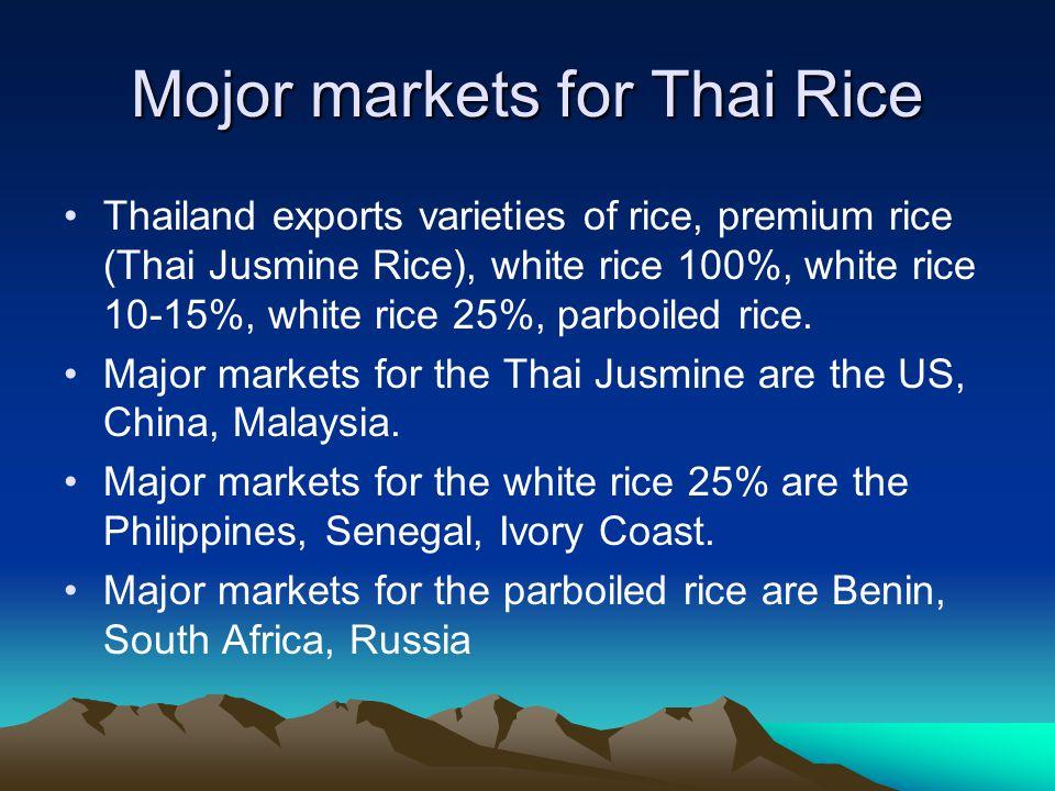 Mojor markets for Thai Rice Thailand exports varieties of rice, premium rice (Thai Jusmine Rice), white rice 100%, white rice 10-15%, white rice 25%, parboiled rice.