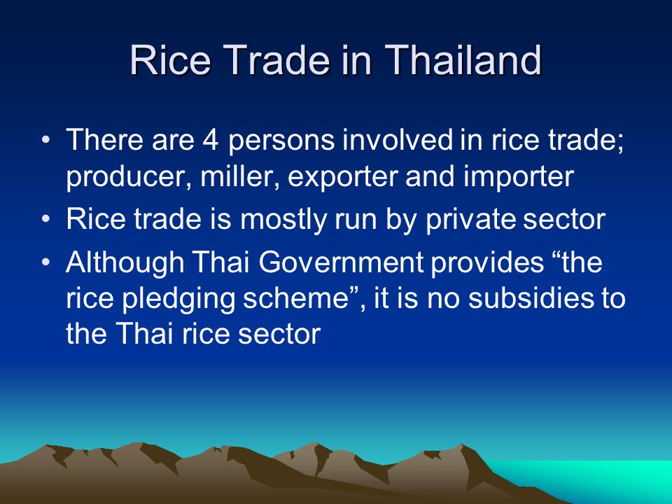 Rice Trade in Thailand There are 4 persons involved in rice trade; producer, miller, exporter and importer Rice trade is mostly run by private sector