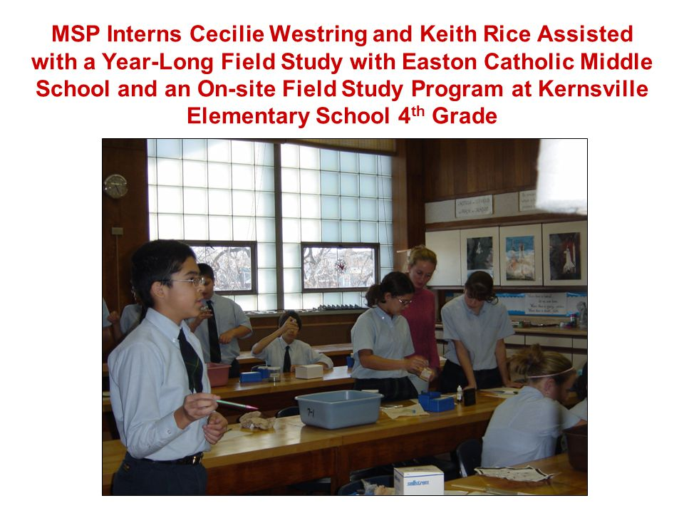 MSP Interns Cecilie Westring and Keith Rice Assisted with a Year-Long Field Study with Easton Catholic Middle School and an On-site Field Study Program at Kernsville Elementary School 4 th Grade