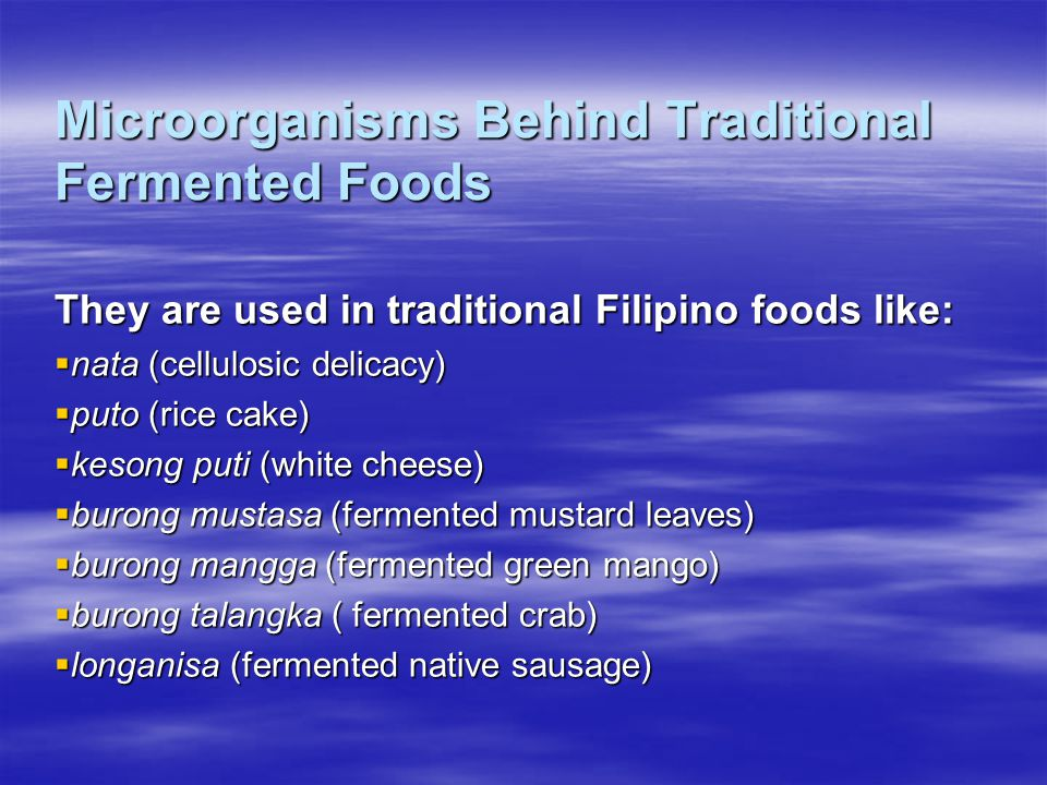 Microorganisms Behind Traditional Fermented Foods They are used in traditional Filipino foods like:  nata (cellulosic delicacy)  puto (rice cake)  kesong puti (white cheese)  burong mustasa (fermented mustard leaves)  burong mangga (fermented green mango)  burong talangka ( fermented crab)  longanisa (fermented native sausage)