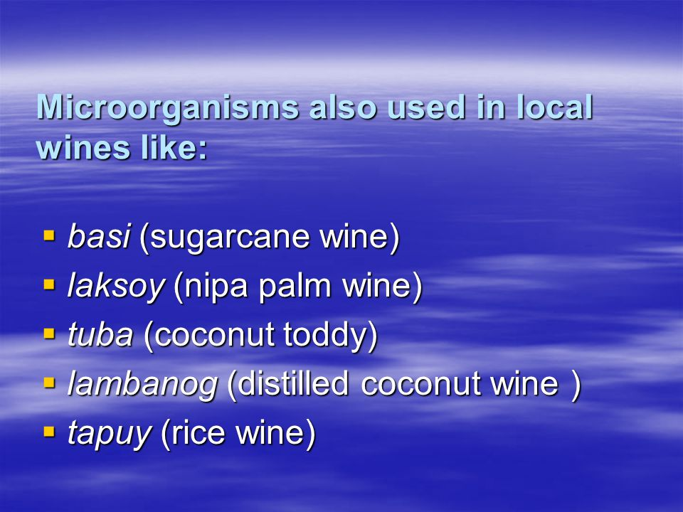 Microorganisms also used in local wines like:  basi (sugarcane wine)  laksoy (nipa palm wine)  tuba (coconut toddy)  lambanog (distilled coconut wine )  tapuy (rice wine)