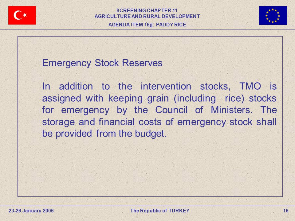 16The Republic of TURKEY Emergency Stock Reserves In addition to the intervention stocks, TMO is assigned with keeping grain (including rice) stocks for emergency by the Council of Ministers.