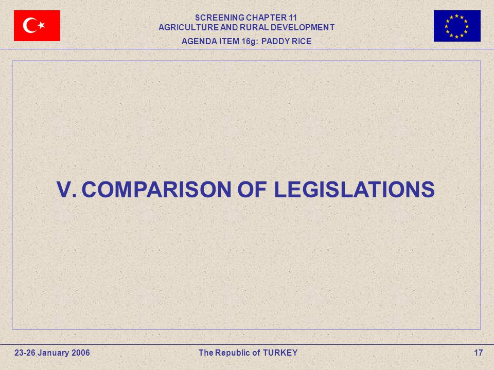 V.COMPARISON OF LEGISLATIONS The Republic of TURKEY23-26 January 200617 SCREENING CHAPTER 11 AGRICULTURE AND RURAL DEVELOPMENT AGENDA ITEM 16g: PADDY RICE