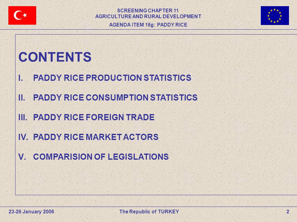CONTENTS I.PADDY RICE PRODUCTION STATISTICS II.PADDY RICE CONSUMPTION STATISTICS III.PADDY RICE FOREIGN TRADE IV.PADDY RICE MARKET ACTORS V.COMPARISION OF LEGISLATIONS The Republic of TURKEY23-26 January 20062 SCREENING CHAPTER 11 AGRICULTURE AND RURAL DEVELOPMENT AGENDA ITEM 16g: PADDY RICE