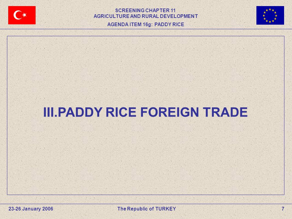 III.PADDY RICE FOREIGN TRADE The Republic of TURKEY23-26 January 20067 SCREENING CHAPTER 11 AGRICULTURE AND RURAL DEVELOPMENT AGENDA ITEM 16g: PADDY RICE
