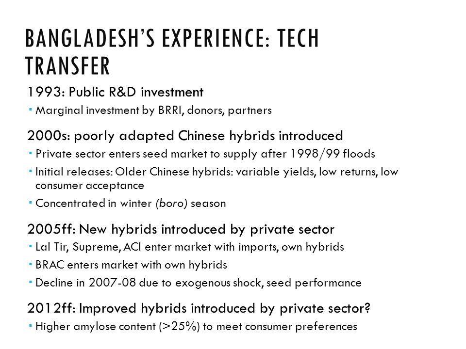 BANGLADESH'S EXPERIENCE: TECH TRANSFER 1993: Public R&D investment  Marginal investment by BRRI, donors, partners 2000s: poorly adapted Chinese hybrids introduced  Private sector enters seed market to supply after 1998/99 floods  Initial releases: Older Chinese hybrids: variable yields, low returns, low consumer acceptance  Concentrated in winter (boro) season 2005ff: New hybrids introduced by private sector  Lal Tir, Supreme, ACI enter market with imports, own hybrids  BRAC enters market with own hybrids  Decline in 2007-08 due to exogenous shock, seed performance 2012ff: Improved hybrids introduced by private sector.