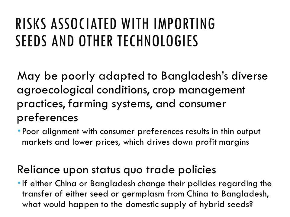 RISKS ASSOCIATED WITH IMPORTING SEEDS AND OTHER TECHNOLOGIES May be poorly adapted to Bangladesh's diverse agroecological conditions, crop management practices, farming systems, and consumer preferences  Poor alignment with consumer preferences results in thin output markets and lower prices, which drives down profit margins Reliance upon status quo trade policies  If either China or Bangladesh change their policies regarding the transfer of either seed or germplasm from China to Bangladesh, what would happen to the domestic supply of hybrid seeds