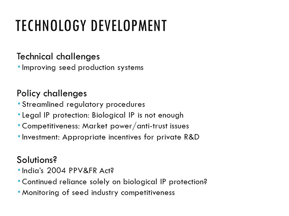 TECHNOLOGY DEVELOPMENT Technical challenges  Improving seed production systems Policy challenges  Streamlined regulatory procedures  Legal IP protection: Biological IP is not enough  Competitiveness: Market power/anti-trust issues  Investment: Appropriate incentives for private R&D Solutions.